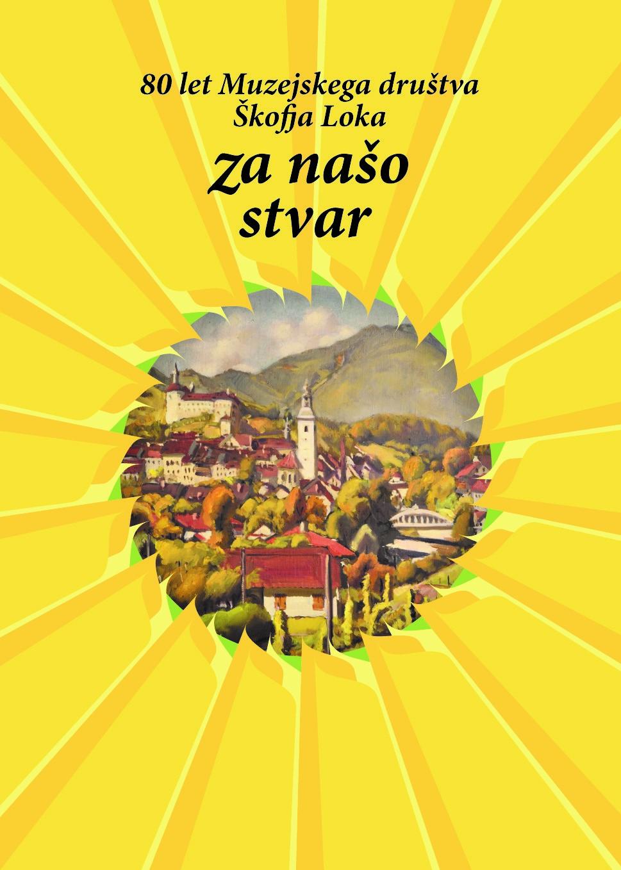 ZA NAŠO STVAR, 80 LET MUZEJSKEGA DRUŠTVA ŠKOFJA LOKA Book Cover
